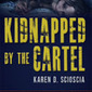 Kidnapped by the Cartel - Karen D. Scioscia, Author