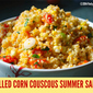Grilled Corn Couscous Summer Salad