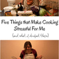 Five Things that Make Cooking Stressful For Me