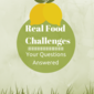 Real Food Challenges: Your Questions Answered (Part One)