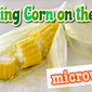 How To Cook Corn on the Cob in the Microwave (Food Education) - Video Recipe