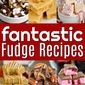 Fantastic Fudge Recipes