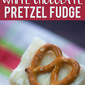 White Chocolate Fudge with Pretzels
